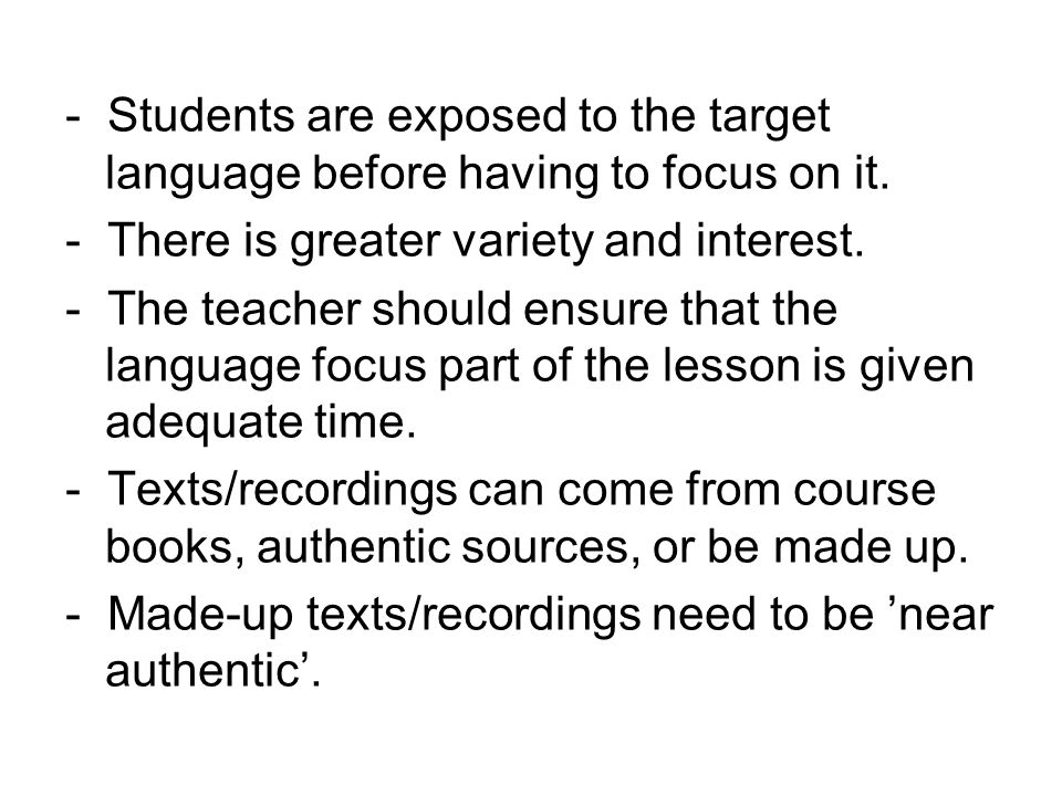 - Students are exposed to the target language before having to focus on it. - There is greater variety and interest. - The teacher should ensure that