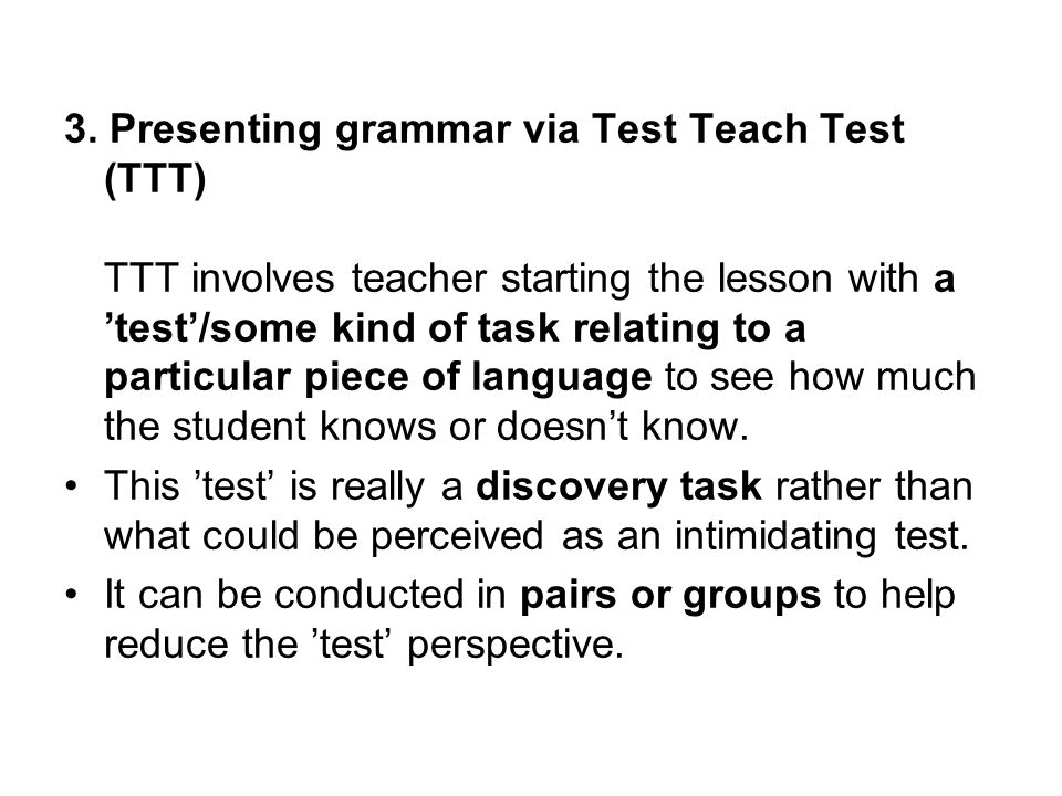 3. Presenting grammar via Test Teach Test (TTT) TTT involves teacher starting the lesson with a test/some kind of task relating to a particular piece