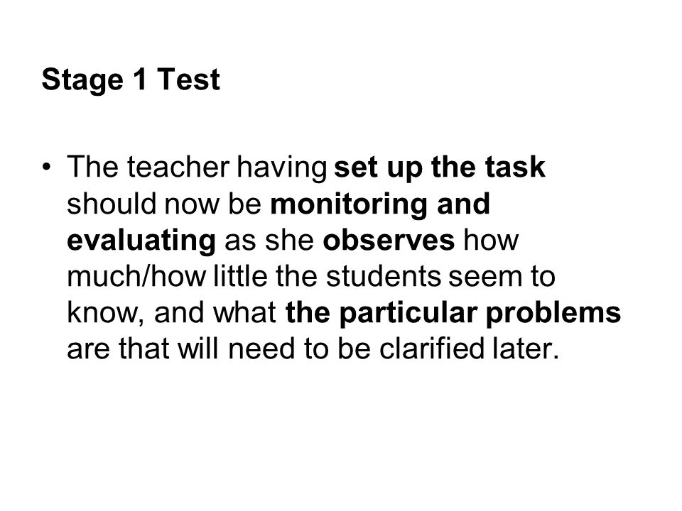 Stage 1 Test The teacher having set up the task should now be monitoring and evaluating as she observes how much/how little the students seem to know,