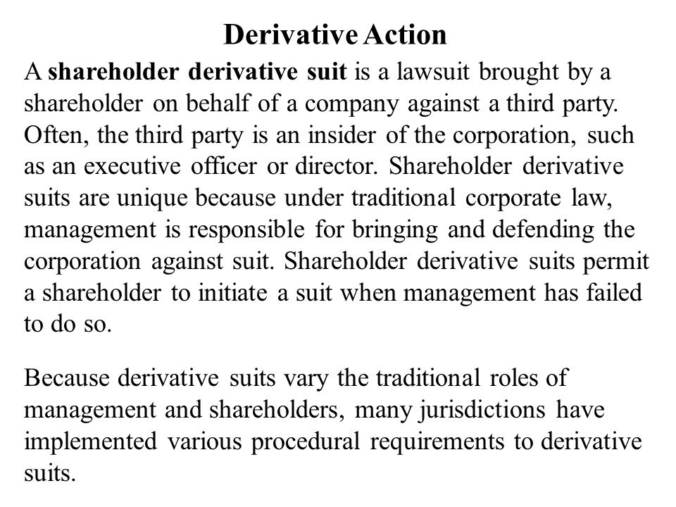 Derivative Action Derivative suits permit a shareholder to bring an action in the name of the corporation against the parties allegedly causing harm to the corporation.