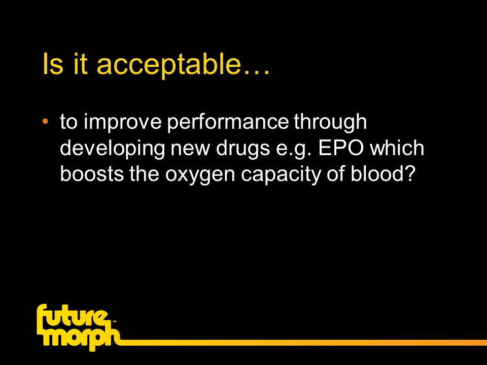 Is it acceptable… to improve performance through developing new drugs e.g. EPO which boosts the oxygen capacity of blood?