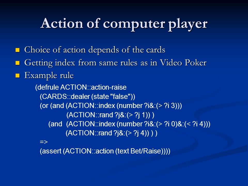 Action of computer player Choice of action depends of the cards Choice of action depends of the cards Getting index from same rules as in Video Poker Getting index from same rules as in Video Poker Example rule Example rule (defrule ACTION::action-raise (CARDS::dealer (state false )) (or (and (ACTION::index (number i&:(> i 3))) (ACTION::rand j&:(> j 1)) ) (and (ACTION::index (number i&:(> i 0)&:(< i 4))) (ACTION::rand j&:(> j 4)) ) ) => (assert (ACTION::action (text Bet/Raise))))