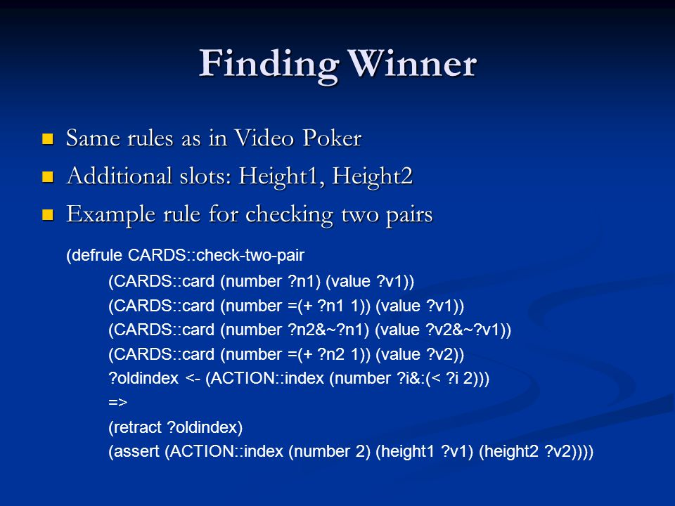 Finding Winner Same rules as in Video Poker Same rules as in Video Poker Additional slots: Height1, Height2 Additional slots: Height1, Height2 Example rule for checking two pairs Example rule for checking two pairs (defrule CARDS::check-two-pair (CARDS::card (number n1) (value v1)) (CARDS::card (number =(+ n1 1)) (value v1)) (CARDS::card (number n2&~ n1) (value v2&~ v1)) (CARDS::card (number =(+ n2 1)) (value v2)) oldindex <- (ACTION::index (number i&:(< i 2))) => (retract oldindex) (assert (ACTION::index (number 2) (height1 v1) (height2 v2))))