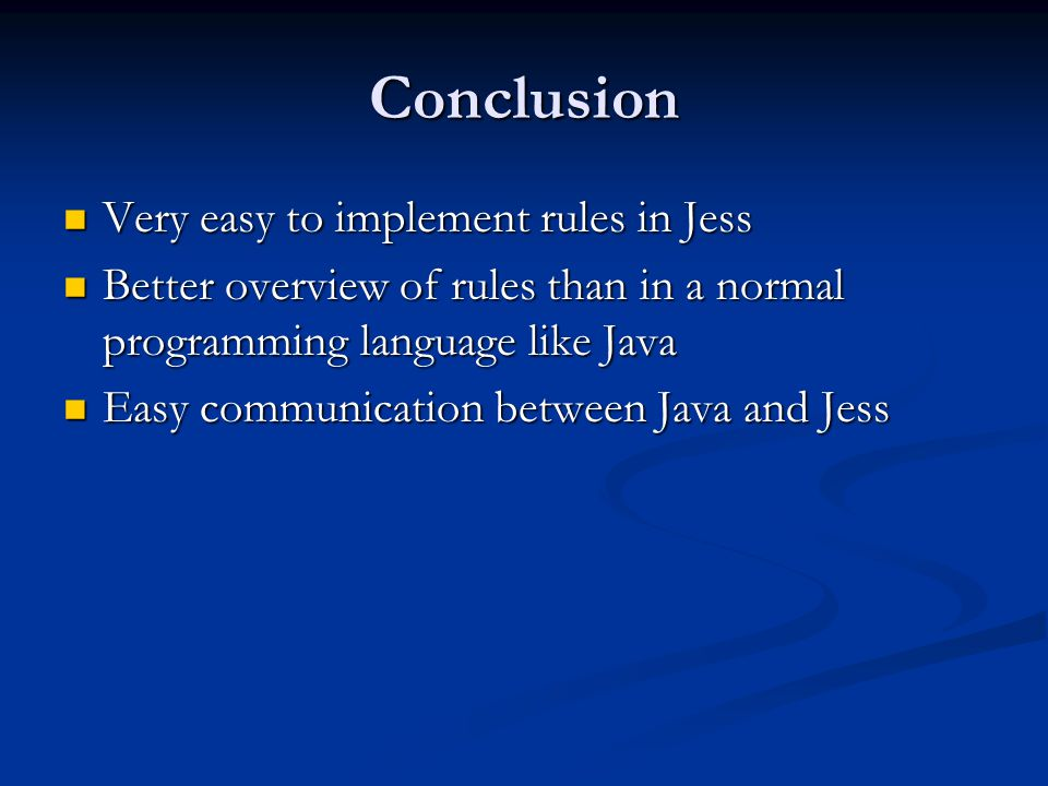 Conclusion Very easy to implement rules in Jess Very easy to implement rules in Jess Better overview of rules than in a normal programming language like Java Better overview of rules than in a normal programming language like Java Easy communication between Java and Jess Easy communication between Java and Jess