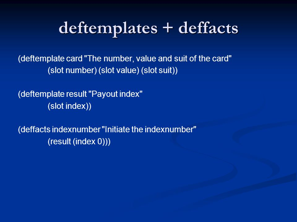 Assert the card facts Deftemplate cardtemp = engine.findDeftemplate( card ); Fact card1 = new Fact(cardtemp); card1.setSlotValue( number ,new Value(0,RU.INTEGER)); card1.setSlotValue( value ,new Value(value[0],RU.INTEGER)); card1.setSlotValue( suit ,new Value(suit[0],RU.INTEGER)); engine.assertFact(card1);