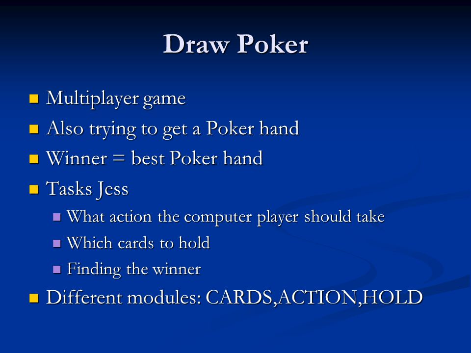Draw Poker Multiplayer game Multiplayer game Also trying to get a Poker hand Also trying to get a Poker hand Winner = best Poker hand Winner = best Poker hand Tasks Jess Tasks Jess What action the computer player should take What action the computer player should take Which cards to hold Which cards to hold Finding the winner Finding the winner Different modules: CARDS,ACTION,HOLD Different modules: CARDS,ACTION,HOLD