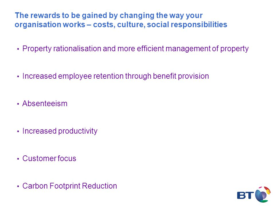 The rewards to be gained by changing the way your organisation works – costs, culture, social responsibilities Property rationalisation and more efficient management of property Increased employee retention through benefit provision Absenteeism Increased productivity Customer focus Carbon Footprint Reduction