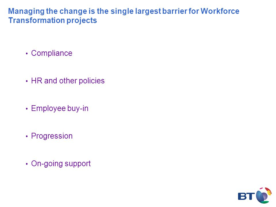 Managing the change is the single largest barrier for Workforce Transformation projects Compliance HR and other policies Employee buy-in Progression On-going support
