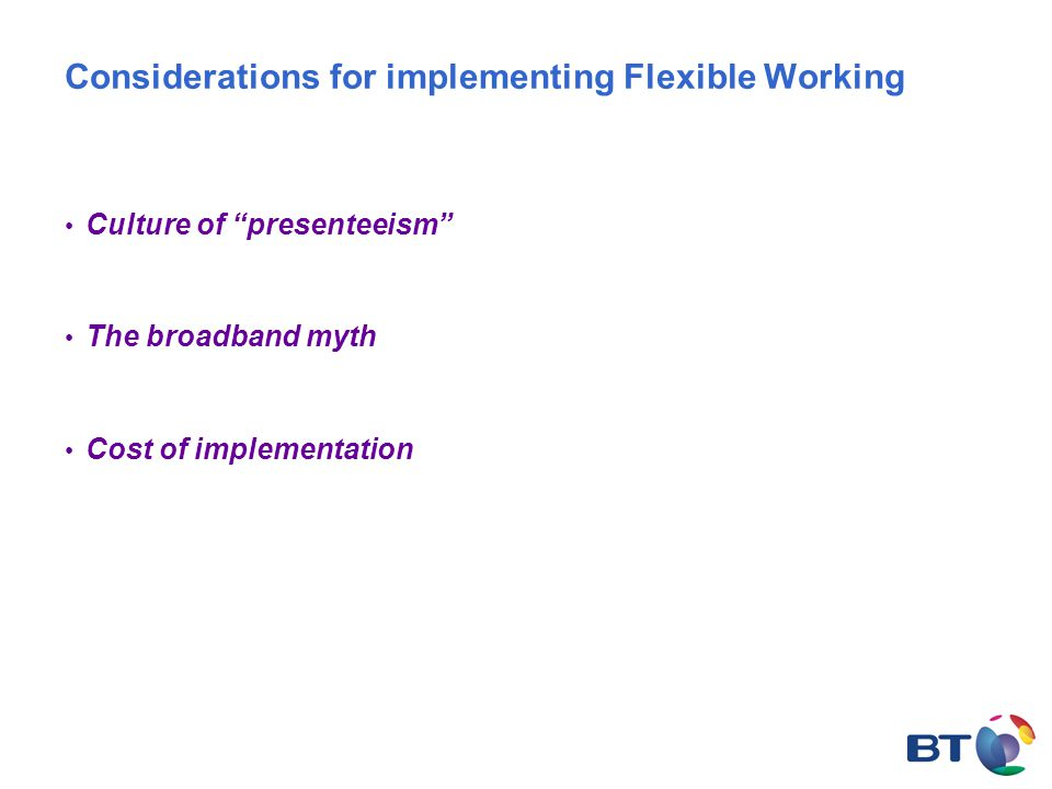Considerations for implementing Flexible Working Culture of presenteeism The broadband myth Cost of implementation