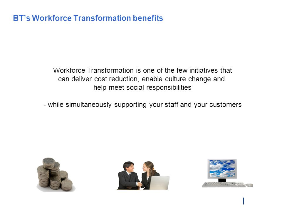 BTs Workforce Transformation benefits 30% reduction in Office Running Costs 300,000 less face to face Meetings (£25m per annum) £500m per annum savings 11,600 Contracted Homeworkers 70,000 Flexible Workers 20% Productivity Increase 63% reduction in Absenteeism 99% return from maternity (UK average 47%, saving £5m) Employer of Choice for Graduates Work/Life Balance, Diversity Empowerment Key Recruitment & Retention tool Disaster Avoidance 60% reduction on CO 2 Transformed Culture and Focus 1.5m return journeys saved Saved BT people 1,800 years Commuting, every year Desk/Room Booking in over 150 buildings across 22 countries Workforce Transformation is one of the few initiatives that can deliver cost reduction, enable culture change and help meet social responsibilities - while simultaneously supporting your staff and your customers