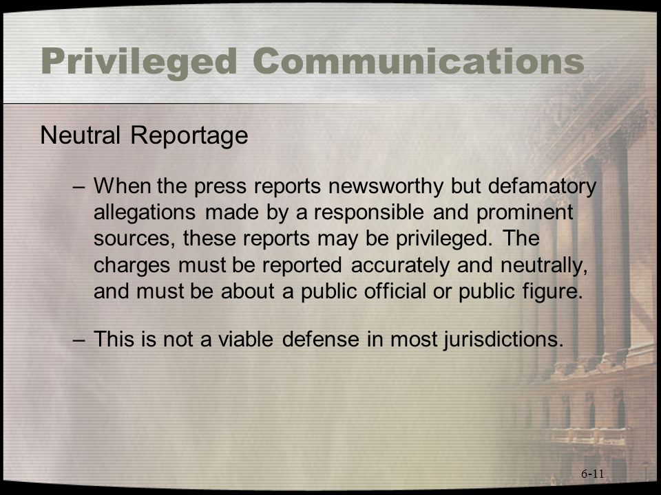 6-11 Privileged Communications Neutral Reportage –When the press reports newsworthy but defamatory allegations made by a responsible and prominent sou