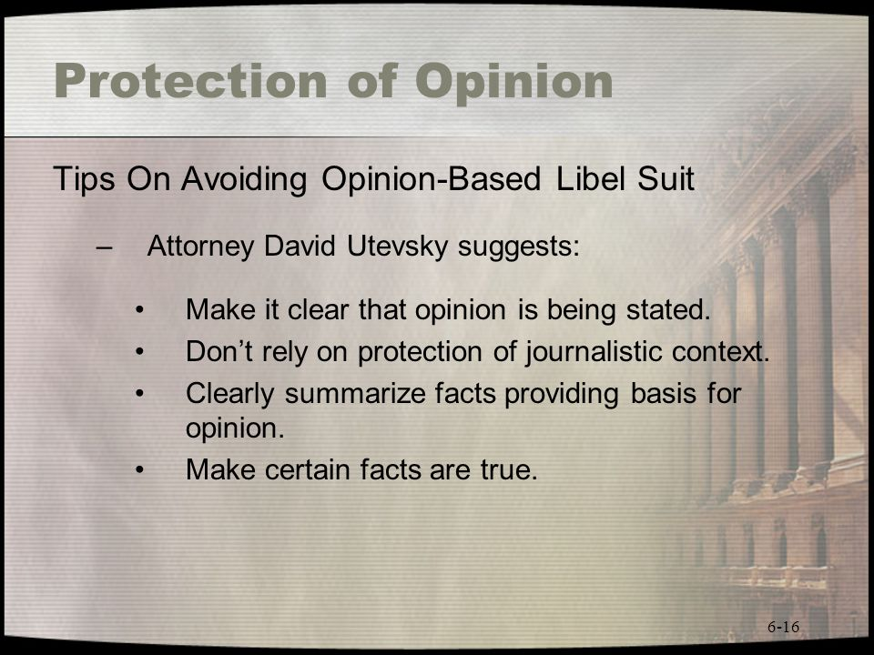 6-16 Protection of Opinion Tips On Avoiding Opinion-Based Libel Suit –Attorney David Utevsky suggests: Make it clear that opinion is being stated. Don