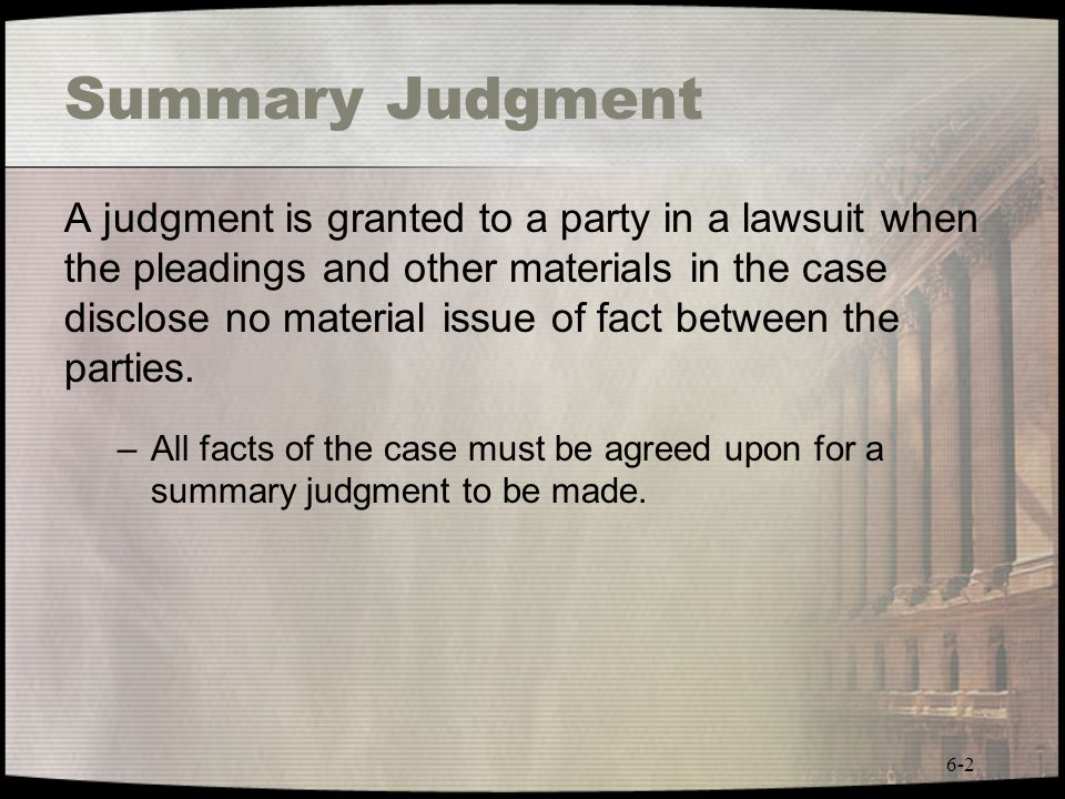 6-2 Summary Judgment A judgment is granted to a party in a lawsuit when the pleadings and other materials in the case disclose no material issue of fa