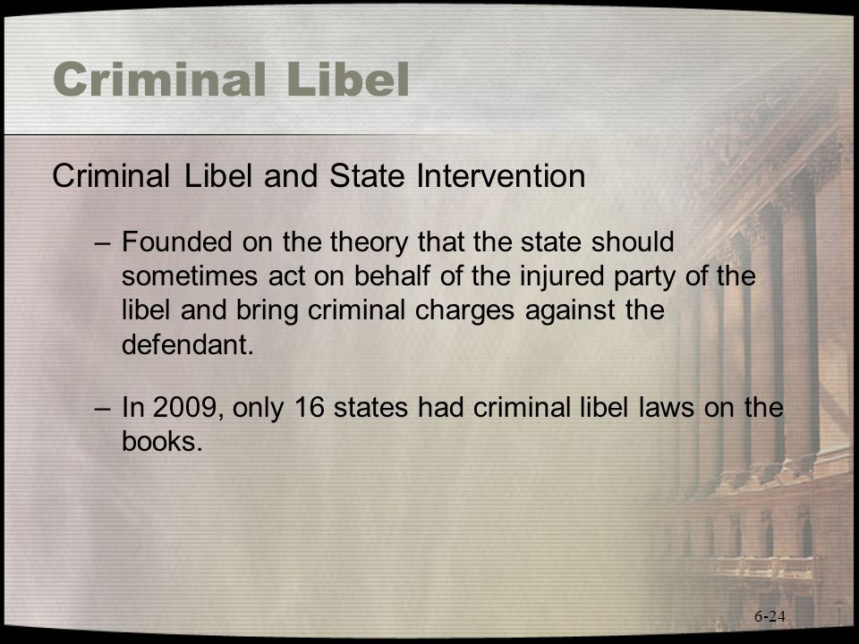 6-24 Criminal Libel Criminal Libel and State Intervention –Founded on the theory that the state should sometimes act on behalf of the injured party of