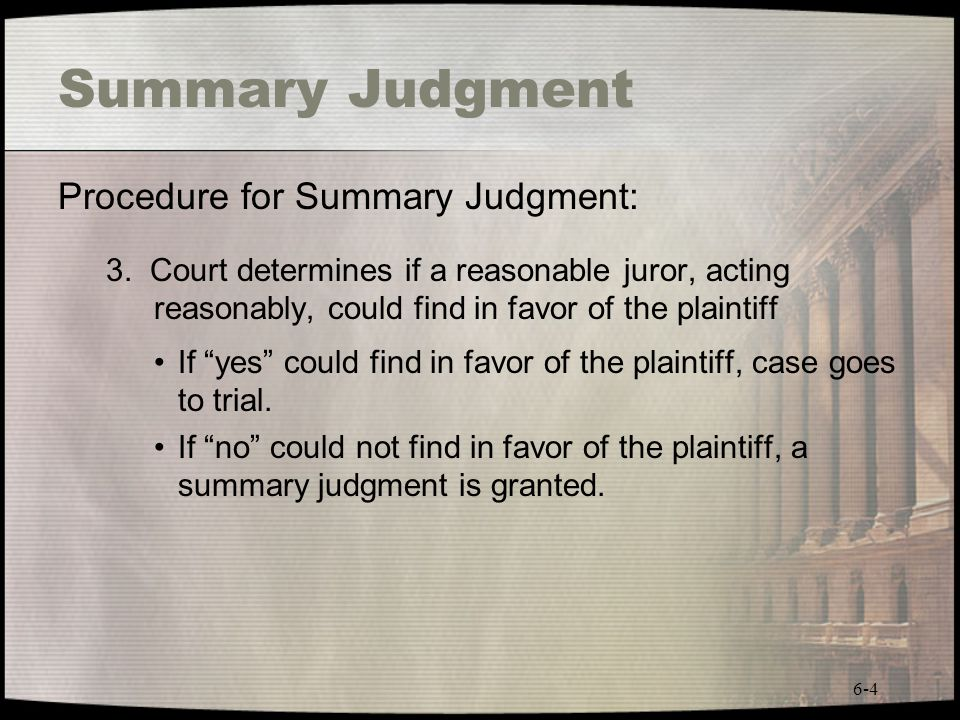 6-4 Summary Judgment Procedure for Summary Judgment: 3. Court determines if a reasonable juror, acting reasonably, could find in favor of the plaintif