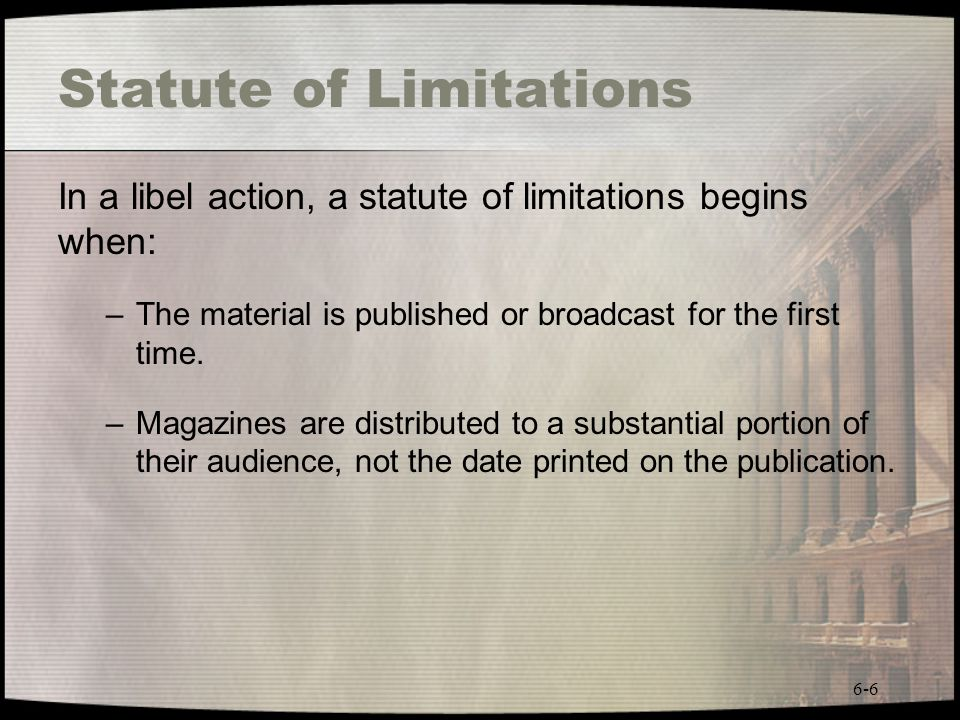 6-6 Statute of Limitations In a libel action, a statute of limitations begins when: –The material is published or broadcast for the first time. –Magaz