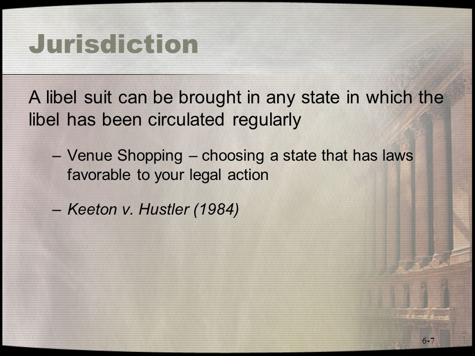 6-7 Jurisdiction A libel suit can be brought in any state in which the libel has been circulated regularly –Venue Shopping – choosing a state that has
