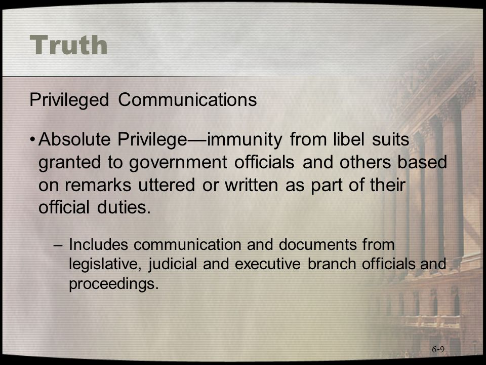 6-9 Truth Privileged Communications Absolute Privilegeimmunity from libel suits granted to government officials and others based on remarks uttered or