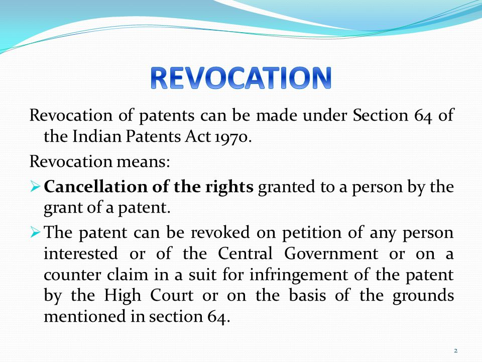 Revocation of patents can be made under Section 64 of the Indian Patents Act 1970. Revocation means: Cancellation of the rights granted to a person by