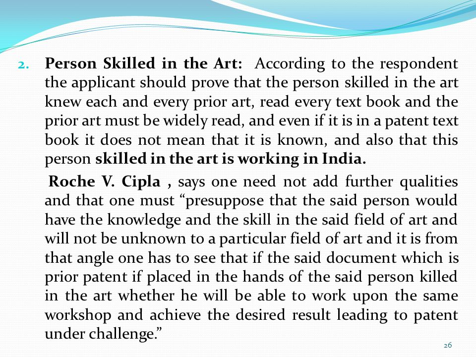 2. Person Skilled in the Art: According to the respondent the applicant should prove that the person skilled in the art knew each and every prior art,