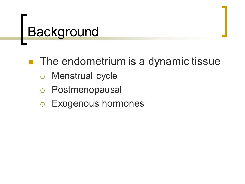 Background The endometrium is a dynamic tissue Menstrual cycle Postmenopausal Exogenous hormones