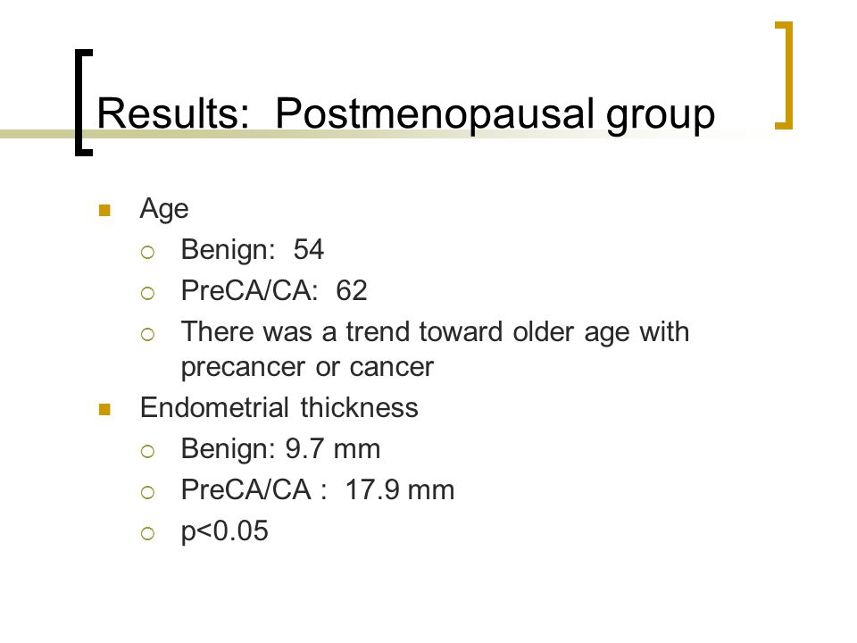 Results: Postmenopausal group Age Benign: 54 PreCA/CA: 62 There was a trend toward older age with precancer or cancer Endometrial thickness Benign: 9.