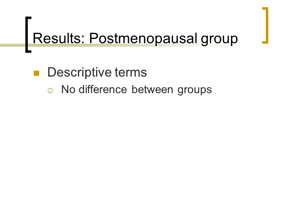 Results: Postmenopausal group Descriptive terms No difference between groups