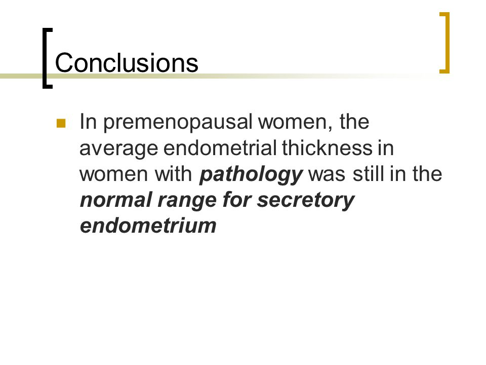 Conclusions In premenopausal women, the average endometrial thickness in women with pathology was still in the normal range for secretory endometrium