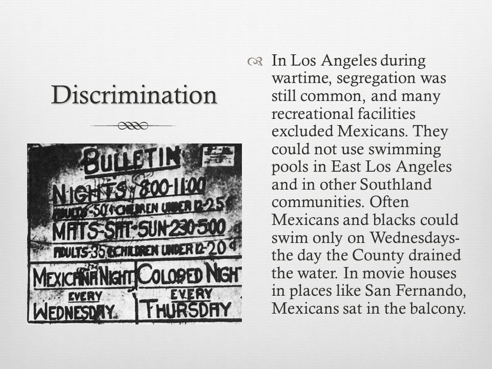 Discrimination In Los Angeles during wartime, segregation was still common, and many recreational facilities excluded Mexicans.