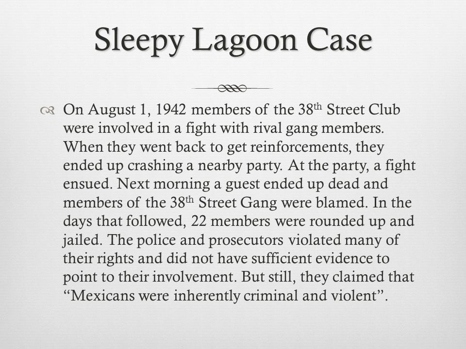 Sleepy Lagoon Case On August 1, 1942 members of the 38 th Street Club were involved in a fight with rival gang members.