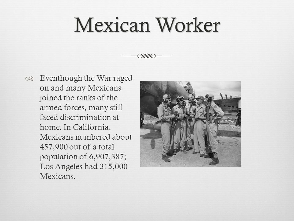 Mexican Worker Eventhough the War raged on and many Mexicans joined the ranks of the armed forces, many still faced discrimination at home.