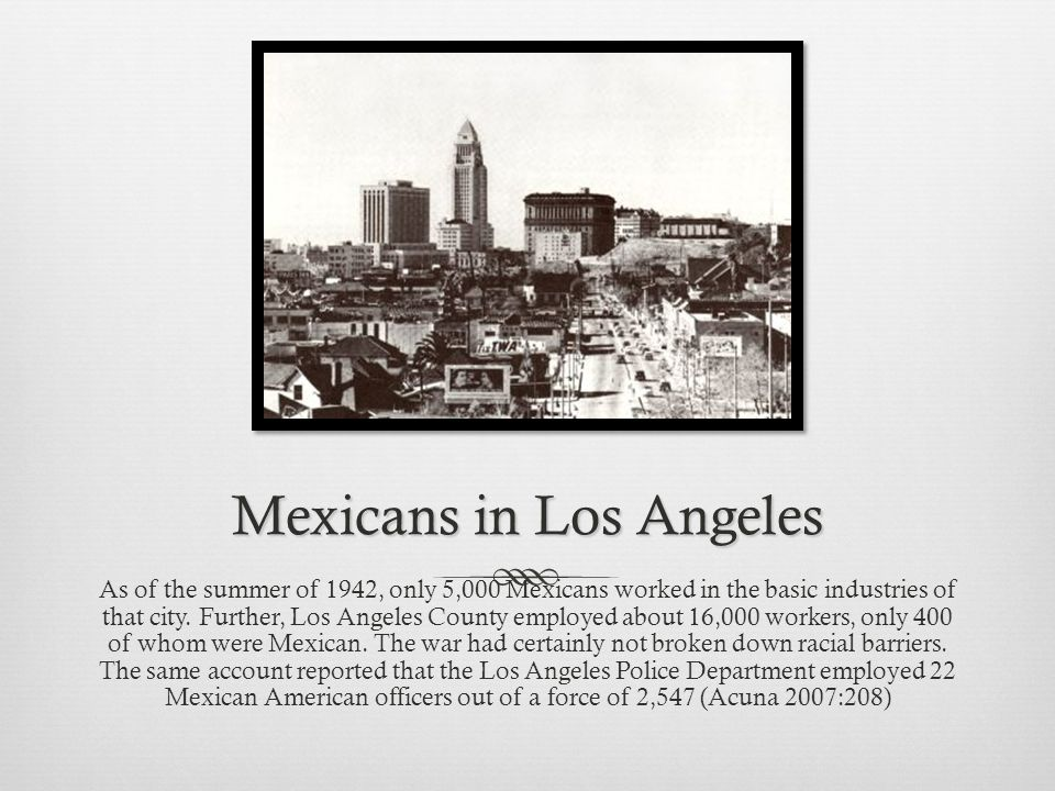 Mexicans in Los Angeles As of the summer of 1942, only 5,000 Mexicans worked in the basic industries of that city.