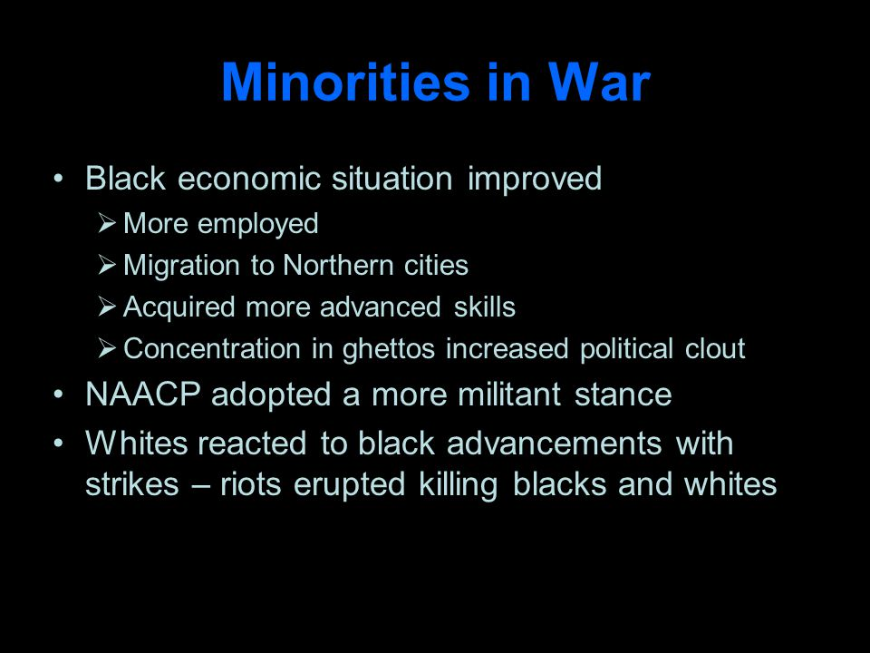 Minorities in War Black economic situation improved More employed Migration to Northern cities Acquired more advanced skills Concentration in ghettos increased political clout NAACP adopted a more militant stance Whites reacted to black advancements with strikes – riots erupted killing blacks and whites
