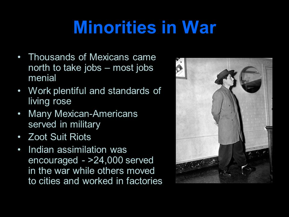 Minorities in War Thousands of Mexicans came north to take jobs – most jobs menial Work plentiful and standards of living rose Many Mexican-Americans served in military Zoot Suit Riots Indian assimilation was encouraged - >24,000 served in the war while others moved to cities and worked in factories