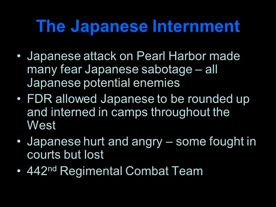 The Japanese Internment Japanese attack on Pearl Harbor made many fear Japanese sabotage – all Japanese potential enemies FDR allowed Japanese to be rounded up and interned in camps throughout the West Japanese hurt and angry – some fought in courts but lost 442 nd Regimental Combat Team