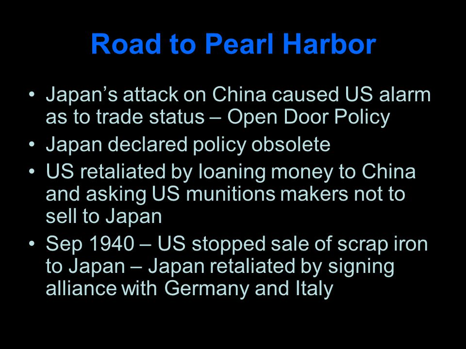 Road to Pearl Harbor Japans attack on China caused US alarm as to trade status – Open Door Policy Japan declared policy obsolete US retaliated by loaning money to China and asking US munitions makers not to sell to Japan Sep 1940 – US stopped sale of scrap iron to Japan – Japan retaliated by signing alliance with Germany and Italy