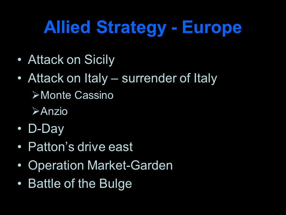 Allied Strategy - Europe Attack on Sicily Attack on Italy – surrender of Italy Monte Cassino Anzio D-Day Pattons drive east Operation Market-Garden Battle of the Bulge