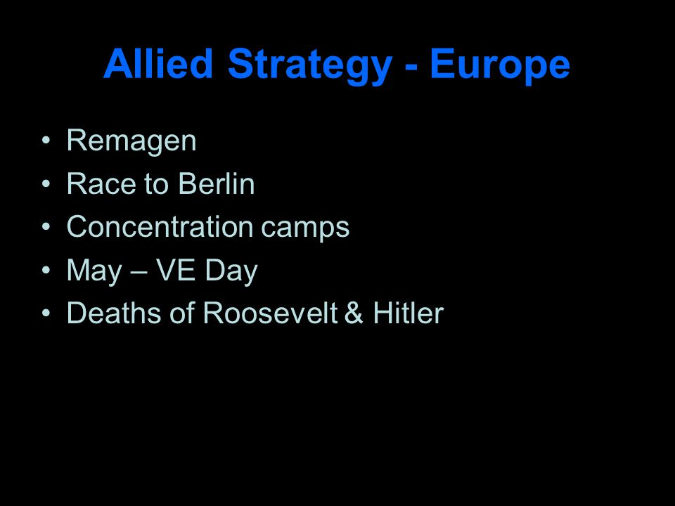 Allied Strategy - Europe Remagen Race to Berlin Concentration camps May – VE Day Deaths of Roosevelt & Hitler