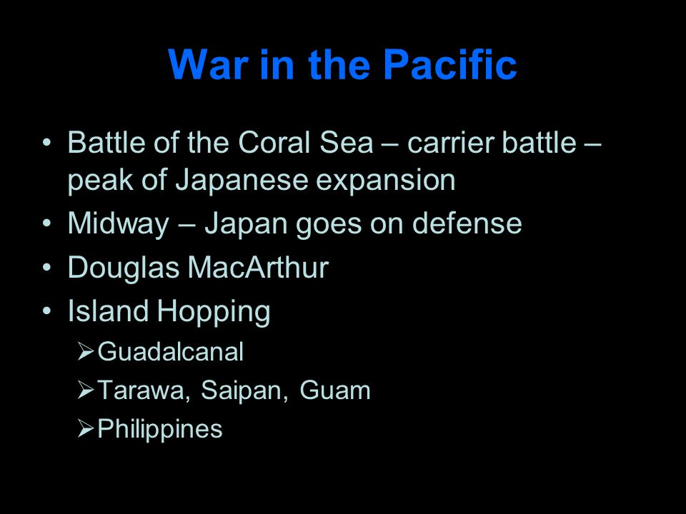 War in the Pacific Battle of the Coral Sea – carrier battle – peak of Japanese expansion Midway – Japan goes on defense Douglas MacArthur Island Hopping Guadalcanal Tarawa, Saipan, Guam Philippines