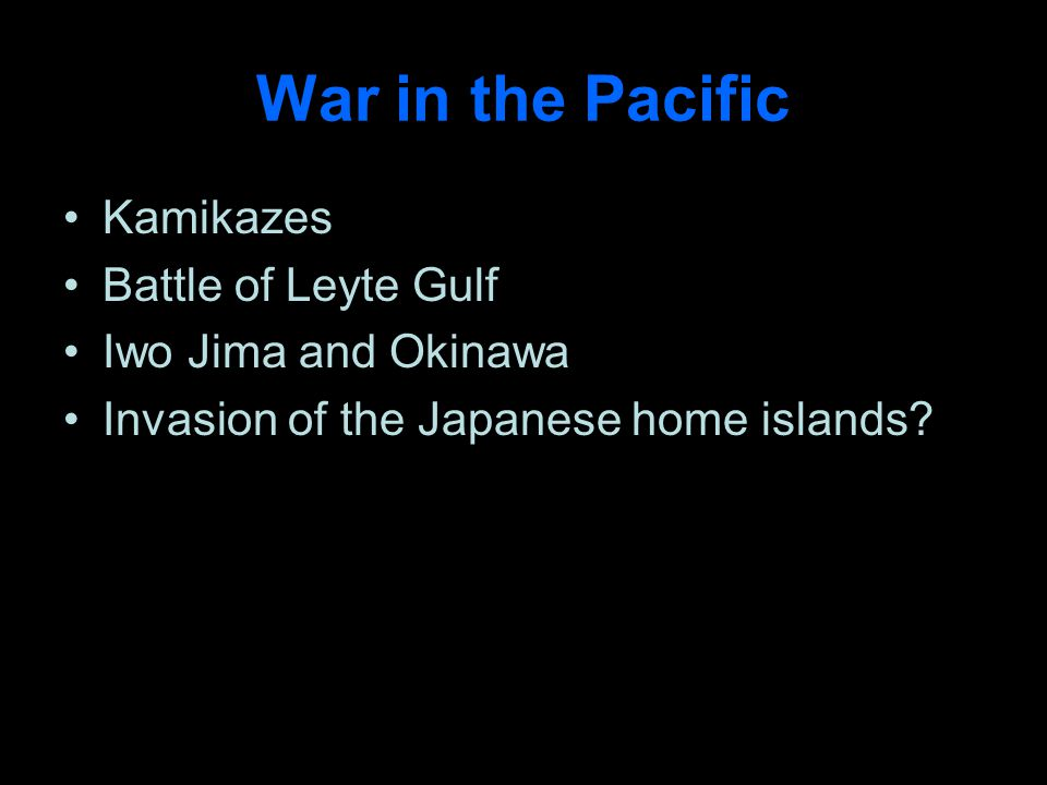 War in the Pacific Kamikazes Battle of Leyte Gulf Iwo Jima and Okinawa Invasion of the Japanese home islands?