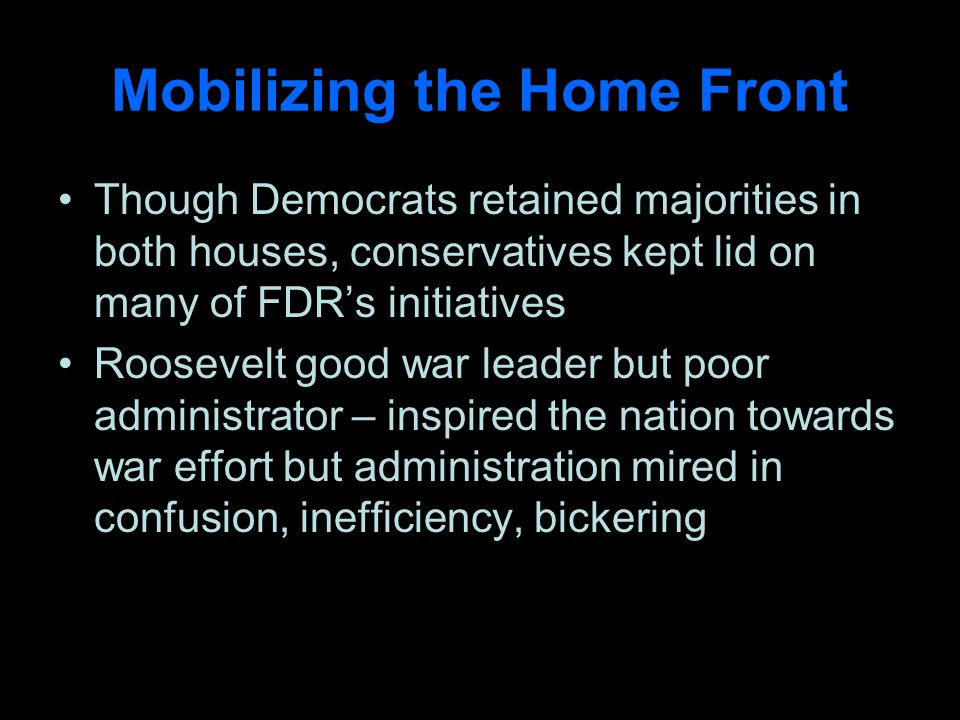 Mobilizing the Home Front Though Democrats retained majorities in both houses, conservatives kept lid on many of FDRs initiatives Roosevelt good war leader but poor administrator – inspired the nation towards war effort but administration mired in confusion, inefficiency, bickering