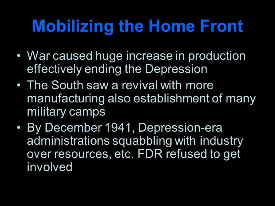 Mobilizing the Home Front War caused huge increase in production effectively ending the Depression The South saw a revival with more manufacturing also establishment of many military camps By December 1941, Depression-era administrations squabbling with industry over resources, etc.