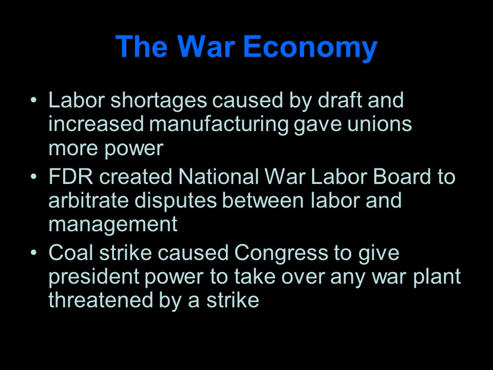 The War Economy Labor shortages caused by draft and increased manufacturing gave unions more power FDR created National War Labor Board to arbitrate disputes between labor and management Coal strike caused Congress to give president power to take over any war plant threatened by a strike