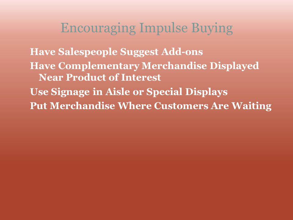 Encouraging Impulse Buying Have Salespeople Suggest Add-ons Have Complementary Merchandise Displayed Near Product of Interest Use Signage in Aisle or