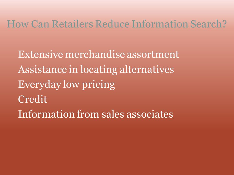 How Can Retailers Reduce Information Search? Extensive merchandise assortment Assistance in locating alternatives Everyday low pricing Credit Informat