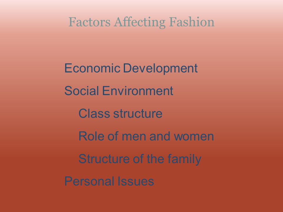Factors Affecting Fashion Economic Development Social Environment Class structure Role of men and women Structure of the family Personal Issues
