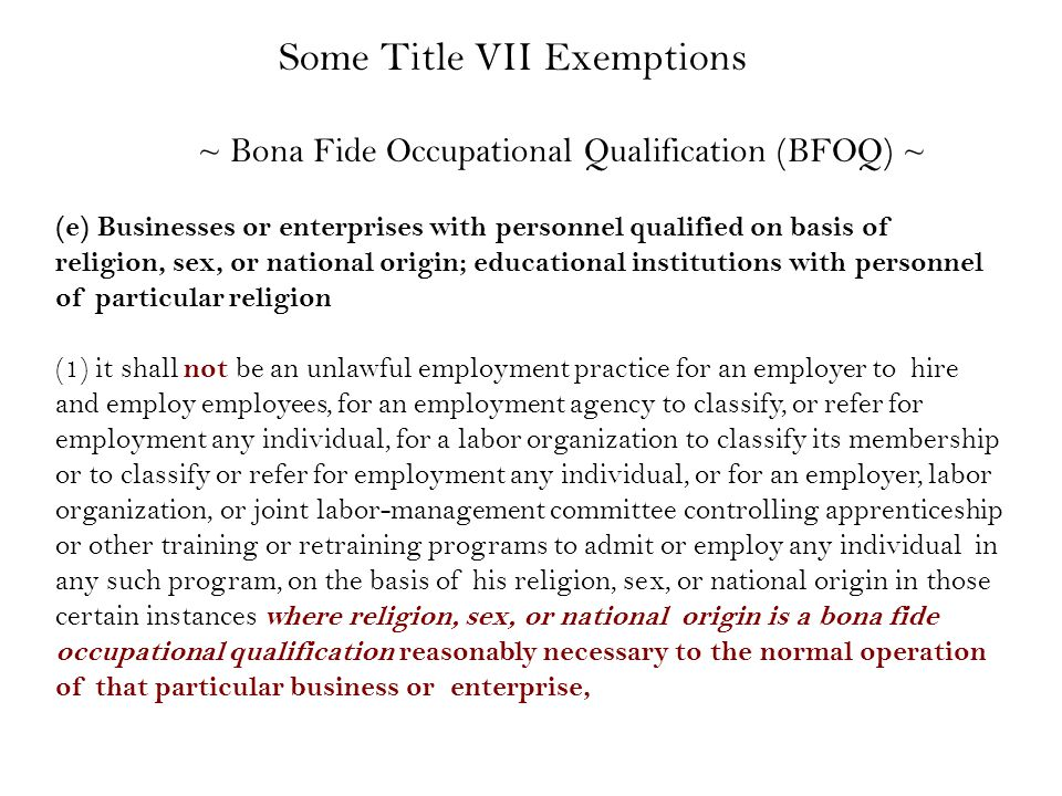 (e) Businesses or enterprises with personnel qualified on basis of religion, sex, or national origin; educational institutions with personnel of particular religion (1) it shall not be an unlawful employment practice for an employer to hire and employ employees, for an employment agency to classify, or refer for employment any individual, for a labor organization to classify its membership or to classify or refer for employment any individual, or for an employer, labor organization, or joint labor-management committee controlling apprenticeship or other training or retraining programs to admit or employ any individual in any such program, on the basis of his religion, sex, or national origin in those certain instances where religion, sex, or national origin is a bona fide occupational qualification reasonably necessary to the normal operation of that particular business or enterprise, ~ Bona Fide Occupational Qualification (BFOQ) ~ Some Title VII Exemptions