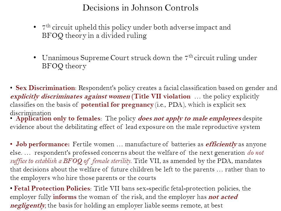 Unanimous Supreme Court struck down the 7 th circuit ruling under BFOQ theory 7 th circuit upheld this policy under both adverse impact and BFOQ theory in a divided ruling Decisions in Johnson Controls Sex Discrimination : Respondent s policy creates a facial classification based on gender and explicitly discriminates against women (Title VII violation … the policy explicitly classifies on the basis of potential for pregnancy (i.e., PDA), which is explicit sex discrimination Application only to females : The policy does not apply to male employees despite evidence about the debilitating effect of lead exposure on the male reproductive system Job performance: Fertile women … manufacture of batteries as efficiently as anyone else.
