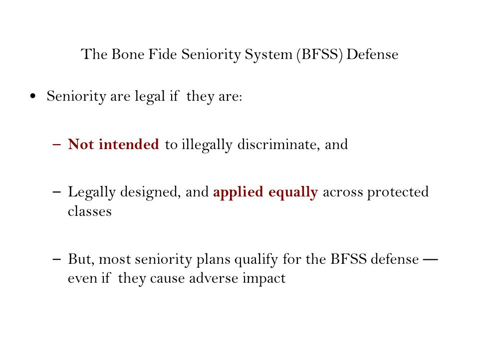 The Bone Fide Seniority System (BFSS) Defense Seniority are legal if they are: – Not intended to illegally discriminate, and – Legally designed, and applied equally across protected classes – But, most seniority plans qualify for the BFSS defense even if they cause adverse impact