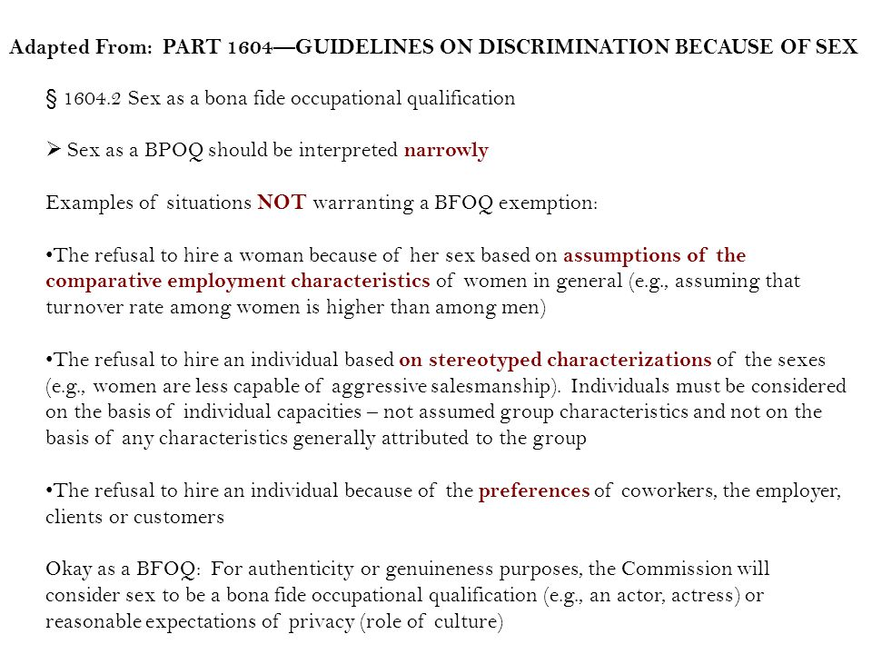 § 1604.2 Sex as a bona fide occupational qualification Sex as a BPOQ should be interpreted narrowly Examples of situations NOT warranting a BFOQ exemption: The refusal to hire a woman because of her sex based on assumptions of the comparative employment characteristics of women in general (e.g., assuming that turnover rate among women is higher than among men) The refusal to hire an individual based on stereotyped characterizations of the sexes (e.g., women are less capable of aggressive salesmanship).